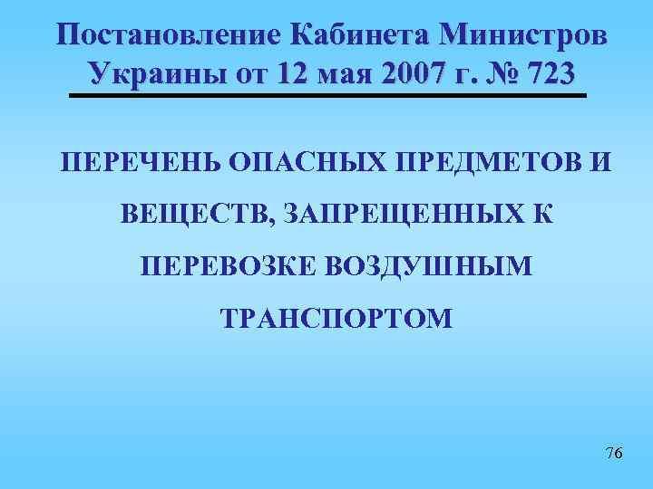 Постановление Кабинета Министров Украины от 12 мая 2007 г. № 723 ПЕРЕЧЕНЬ ОПАСНЫХ ПРЕДМЕТОВ