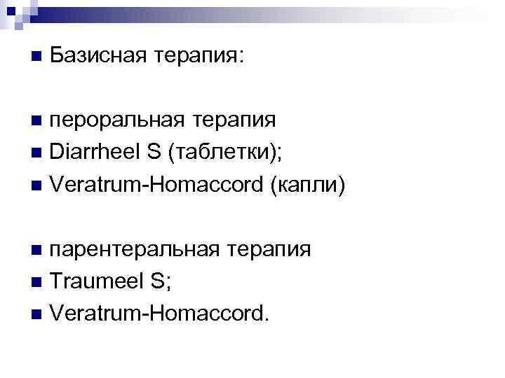 n  Базисная терапия:  n пероральная терапия n Diarrheel S (таблетки); n Veratrum-Homaccord