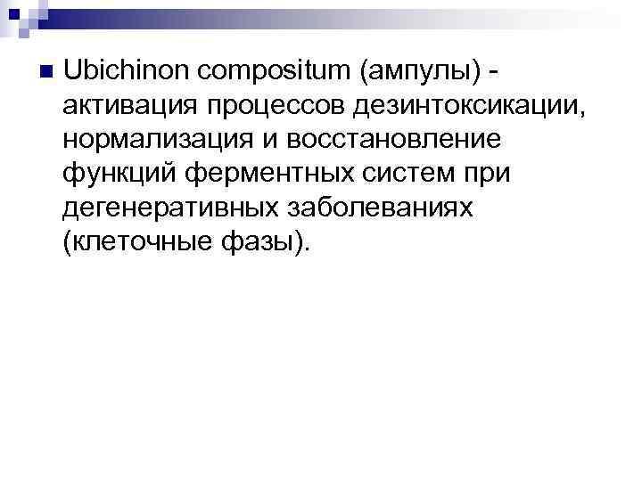 n  Ubichinon compositum (ампулы) - активация процессов дезинтоксикации, нормализация и восстановление функций ферментных