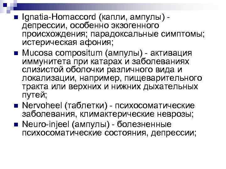 n  Ignatia-Homaccord (капли, ампулы) - депрессии, особенно экзогенного происхождения; парадоксальные симптомы; истерическая афония;