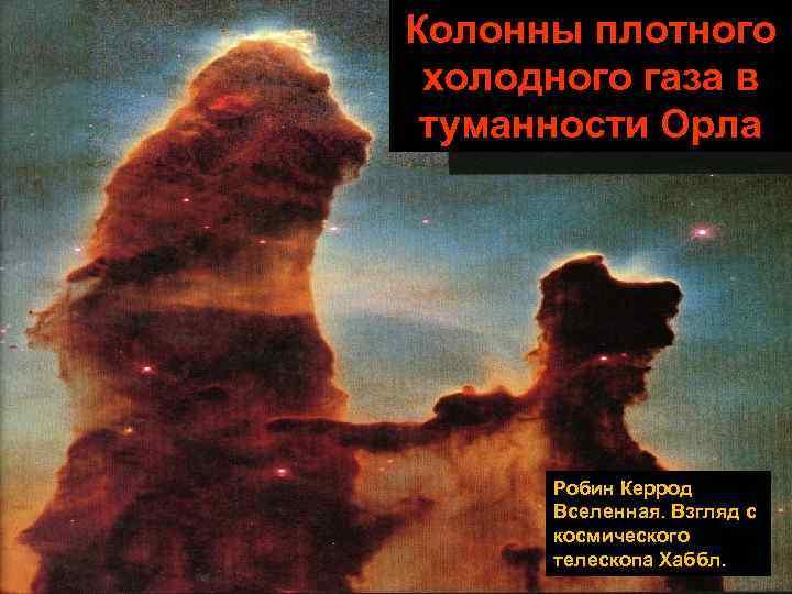 Колонны плотного холодного газа в туманности Орла  Робин Керрод  Вселенная. Взгляд с