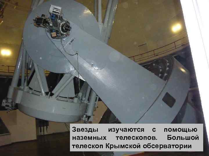 Звезды изучаются с помощью наземных телескопов. Большой телескоп Крымской обсерватории