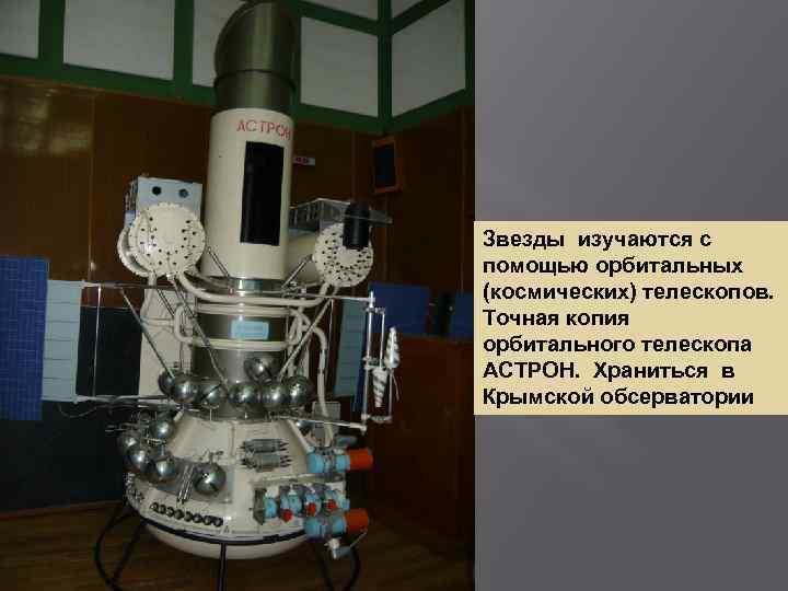 Звезды изучаются с помощью орбитальных (космических) телескопов. Точная копия орбитального телескопа АСТРОН. Храниться в