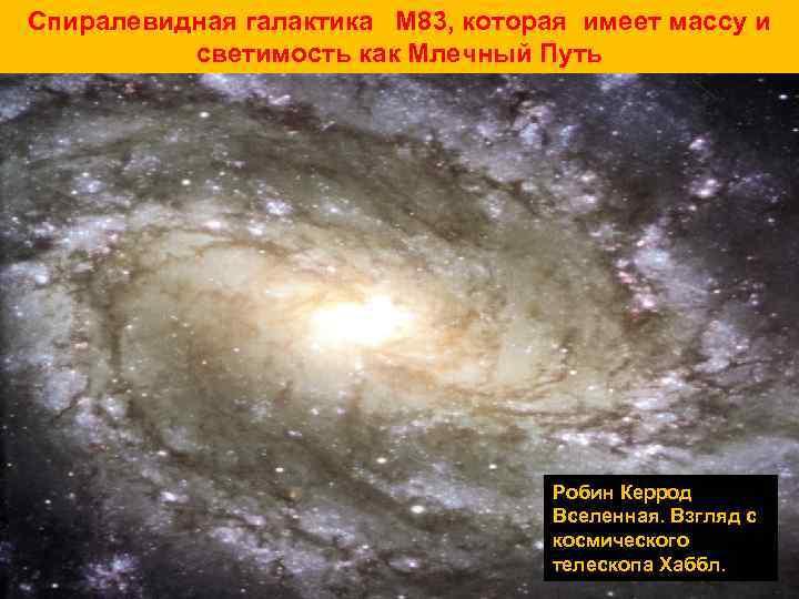 Спиралевидная галактика М 83, которая имеет массу и  светимость как Млечный Путь