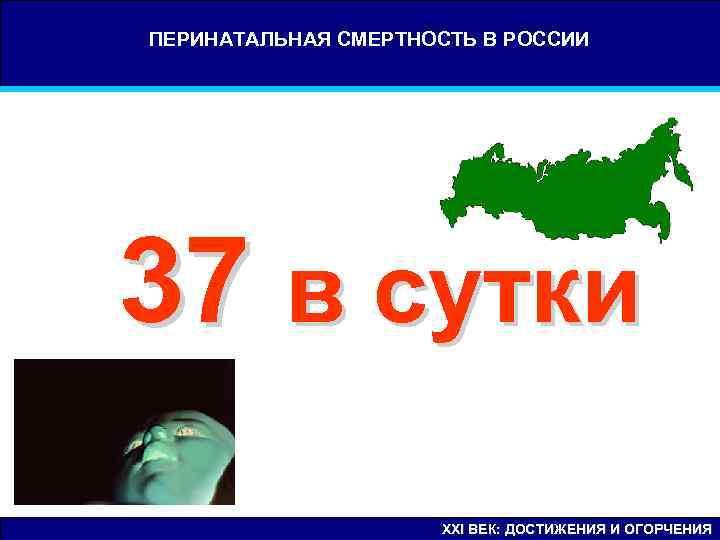 ПЕРИНАТАЛЬНАЯ СМЕРТНОСТЬ В РОССИИ 37 в сутки     XXI ВЕК: ДОСТИЖЕНИЯ