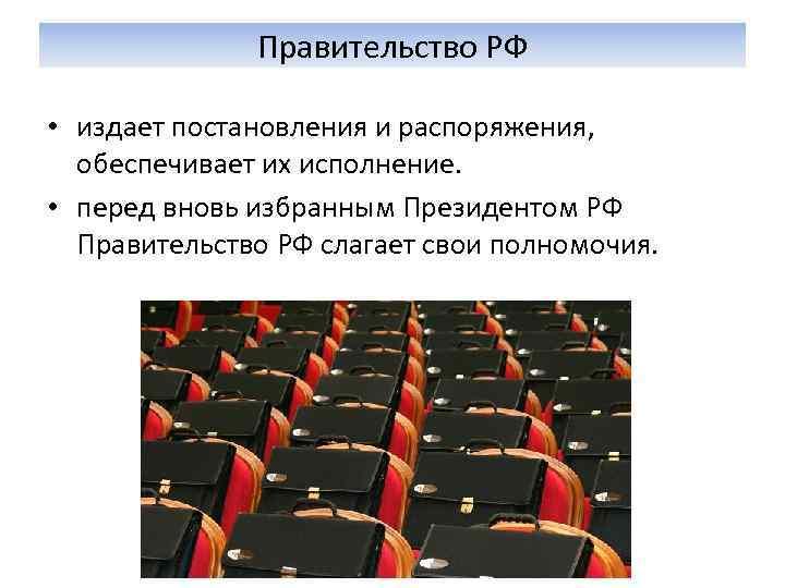 Правительство РФ  • издает постановления и распоряжения, обеспечивает их исполнение.