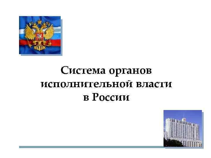 Система органов исполнительной власти  в России