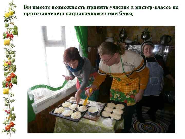 Вы имеете возможность принять участие в мастер-классе по приготовлению национальных коми блюд