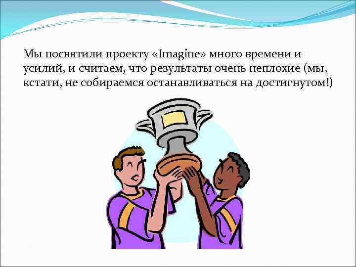 Мы посвятили проекту «Imagine» много времени и усилий, и считаем, что результаты очень неплохие