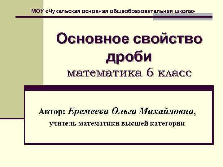 МОУ «Чукальская основная общеобразовательная школа»   Основное свойство   дроби  математика