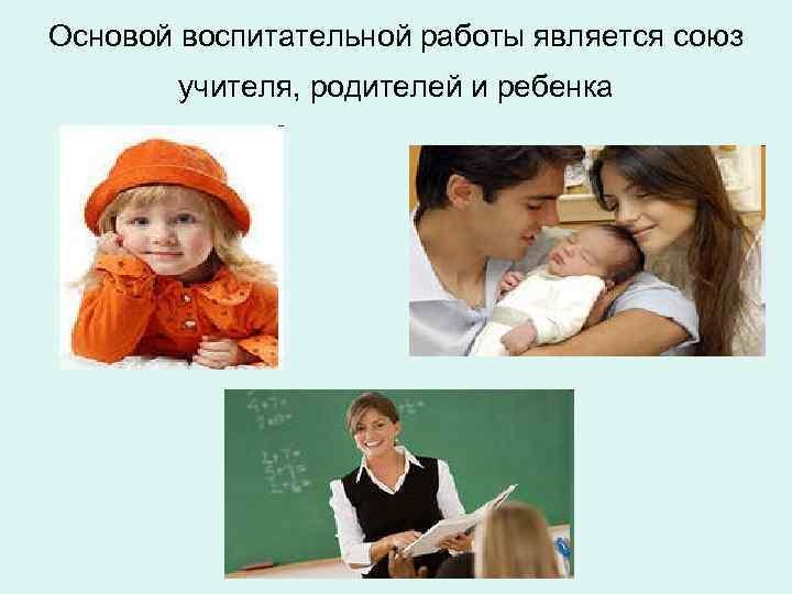 Основой воспитательной работы является союз   учителя, родителей и ребенка
