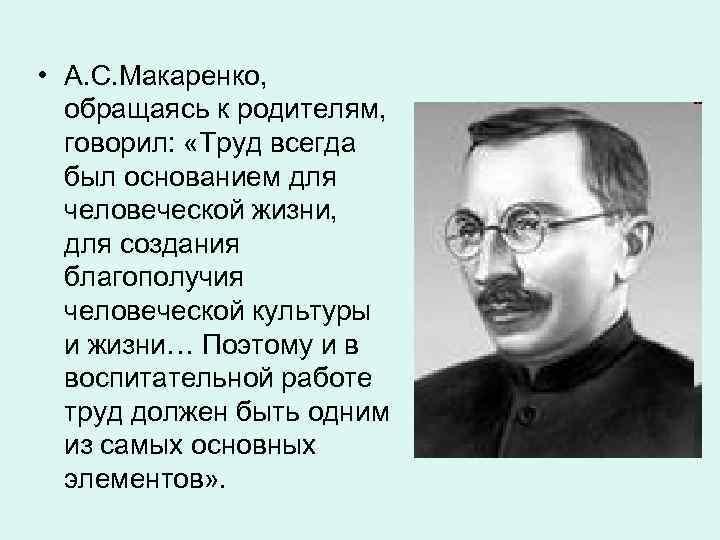 • А. С. Макаренко, обращаясь к родителям, говорил:  «Труд всегда  был