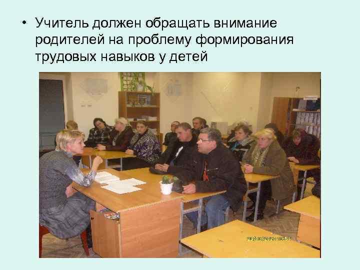 • Учитель должен обращать внимание  родителей на проблему формирования  трудовых навыков