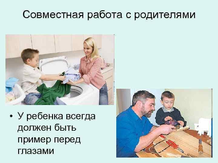 Совместная работа с родителями • У ребенка всегда  должен быть  пример