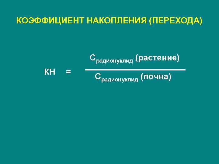 КОЭФФИЦИЕНТ НАКОПЛЕНИЯ (ПЕРЕХОДА)   Cрадионуклид (растение) КН  =    Cрадионуклид