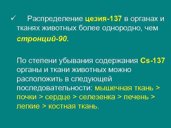 ü Распределение цезия-137 в органах и тканях животных более однородно, чем стронций-90.  По