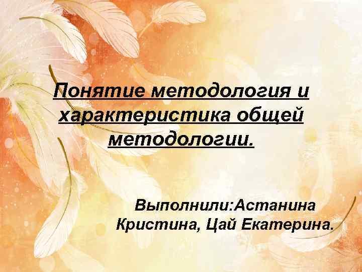 Понятие методология и характеристика общей методологии.  Выполнили: Астанина Кристина, Цай Екатерина.