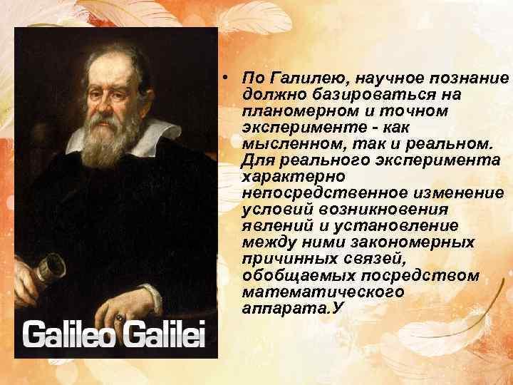 • По Галилею, научное познание  должно базироваться на  планомерном и точном