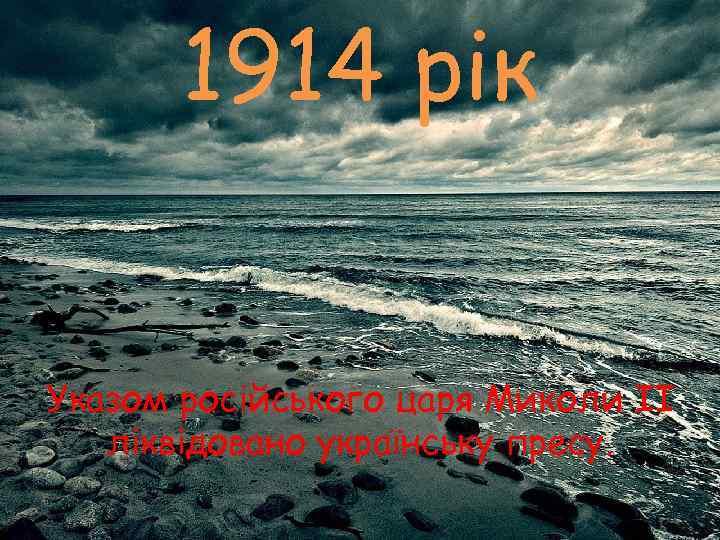 1914 рік  Указом російського царя Миколи II  ліквідовано українську пресу.