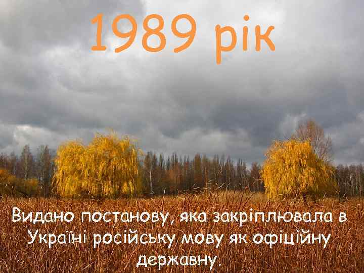 1989 рік  Видано постанову, яка закріплювала в Україні російську мову як