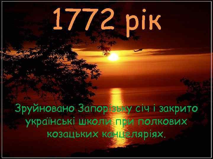 1772 рік Зруйновано Запорізьку січ і закрито  українські школи при полкових