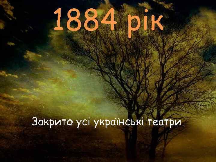1884 рік  Закрито усі українські театри.