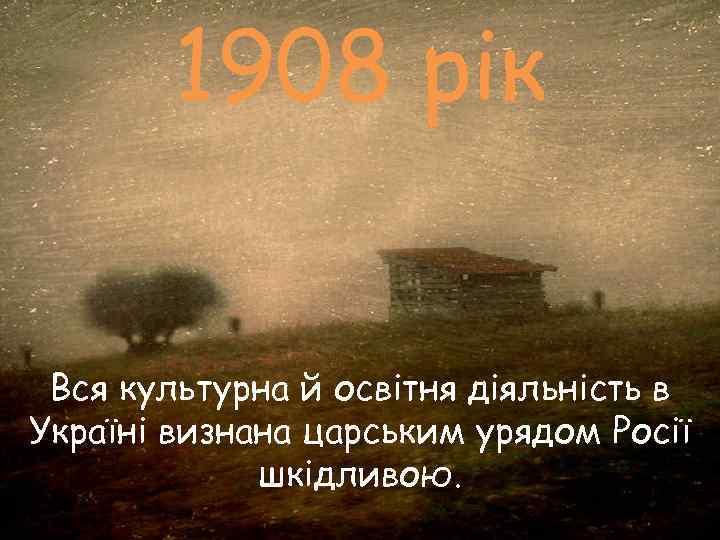 1908 рік  Вся культурна й освітня діяльність в Україні визнана царським