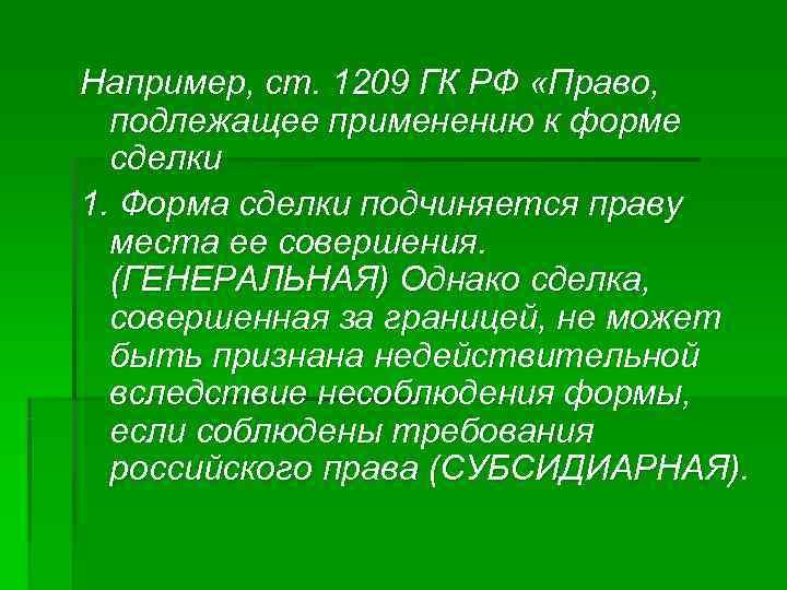 Например, ст. 1209 ГК РФ «Право,  подлежащее применению к форме  сделки 1.
