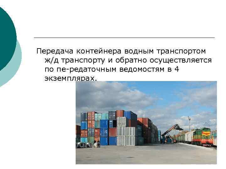 Передача контейнера водным транспортом  ж/д транспорту и обратно осуществляется  по пе-редаточным ведомостям