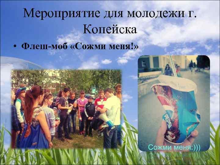 Мероприятие для молодежи г.  Копейска • Флеш-моб «Сожми меня!»
