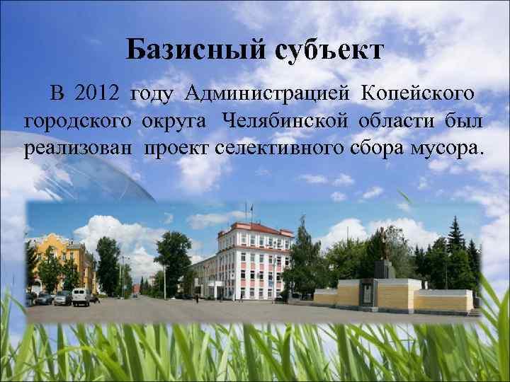 Базисный субъект  В 2012 году Администрацией Копейского городского округа Челябинской
