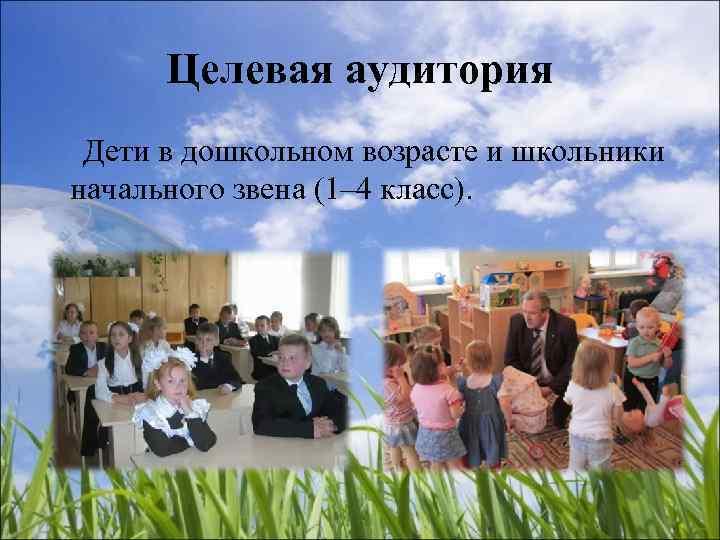Целевая аудитория Дети в дошкольном возрасте и школьники начального звена (1– 4 класс).