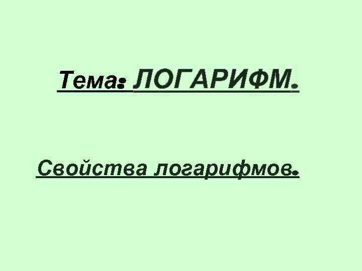 Тема: ЛОГАРИФМ.  Свойства логарифмов. .