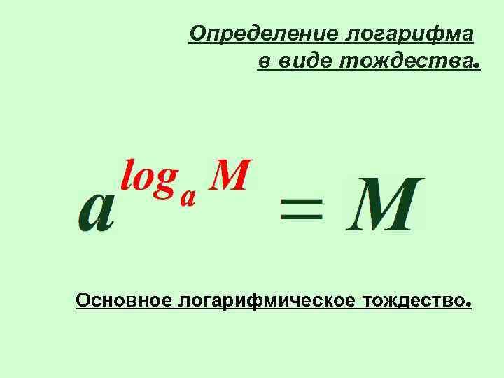 Определение логарифма    в виде тождества. Основное логарифмическое тождество.