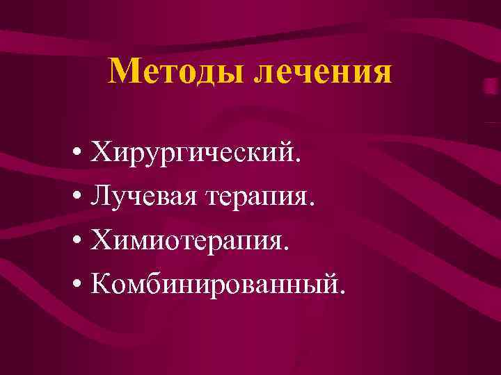 Методы лечения  • Хирургический.  • Лучевая терапия.  • Химиотерапия.