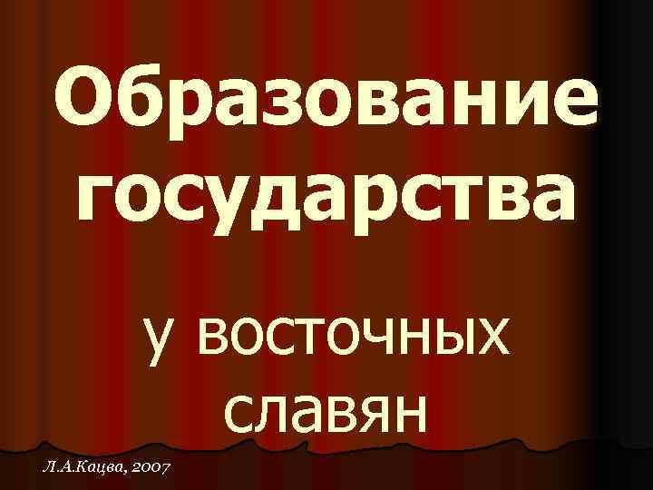 Образование государства  у восточных    славян Л. А. Кацва, 2007
