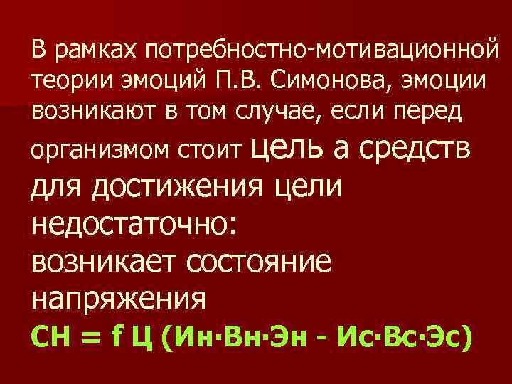 В рамках потребностно-мотивационной теории эмоций П. В. Симонова, эмоции возникают в том случае, если