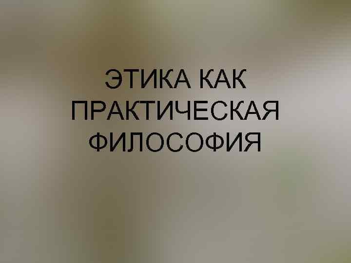 ЭТИКА КАК ПРАКТИЧЕСКАЯ ФИЛОСОФИЯ