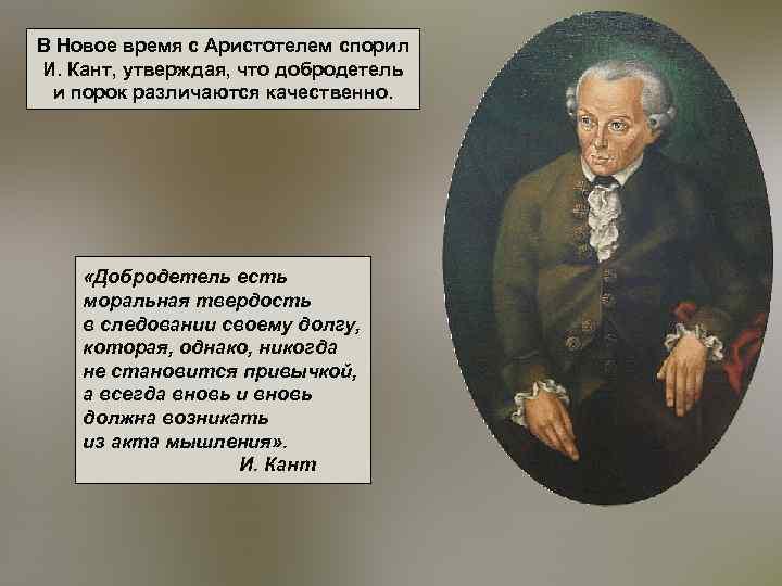 В Новое время с Аристотелем спорил И. Кант, утверждая, что добродетель и порок различаются