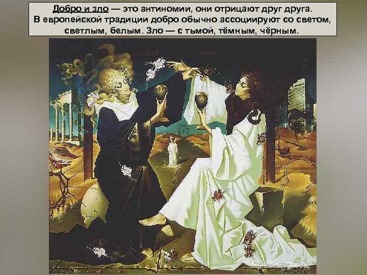 Добро и зло — это антиномии, они отрицают друга. В европейской традиции