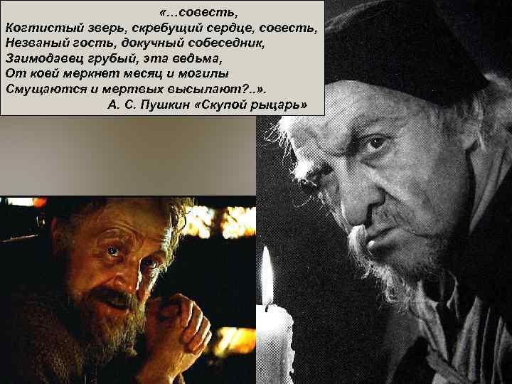 «…совесть, Когтистый зверь, скребущий сердце, совесть, Незваный гость, докучный собеседник,