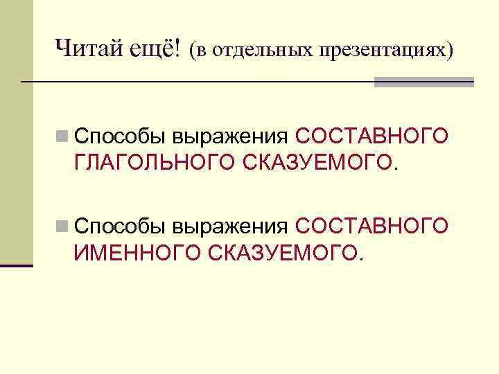 Читай ещё! (в отдельных презентациях)  n Способы выражения СОСТАВНОГО  ГЛАГОЛЬНОГО СКАЗУЕМОГО.