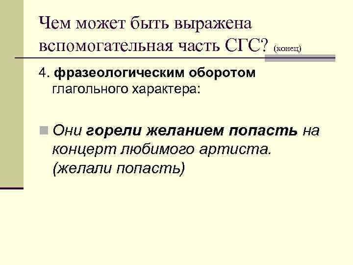 Чем может быть выражена вспомогательная часть СГС? (конец) 4. фразеологическим оборотом  глагольного характера: