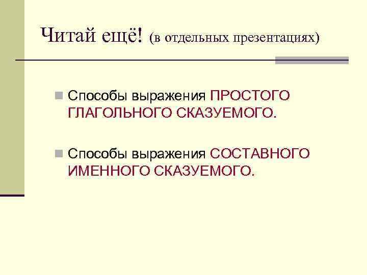 Читай ещё! (в отдельных презентациях)  n Способы выражения ПРОСТОГО ГЛАГОЛЬНОГО СКАЗУЕМОГО.  n