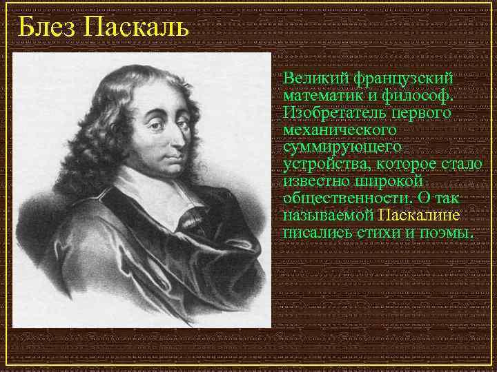 Блез Паскаль    Великий французский   математик и философ.