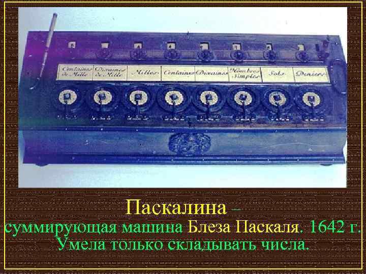 Паскалина – суммирующая машина Блеза Паскаля. 1642 г.  Умела только