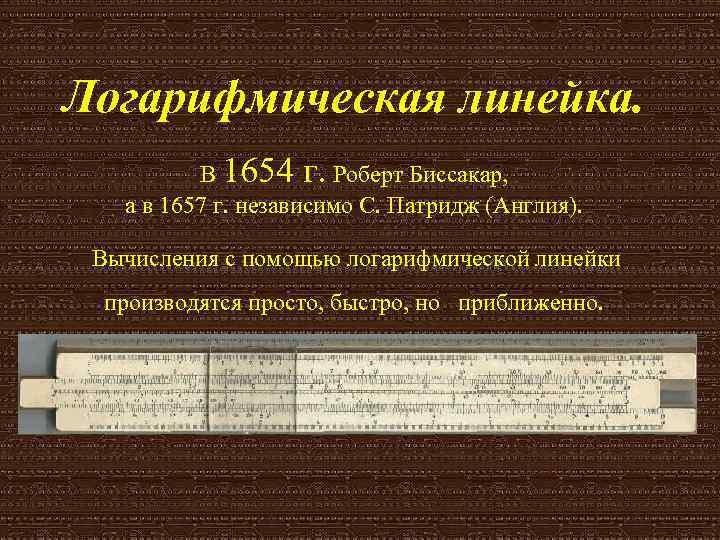 Логарифмическая линейка.  В 1654 г. Роберт Биссакар, а в 1657 г. независимо С.