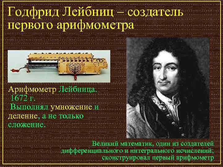 Годфрид Лейбниц – создатель первого арифмометра  Арифмометр Лейбница.  1672 г.  Выполнял