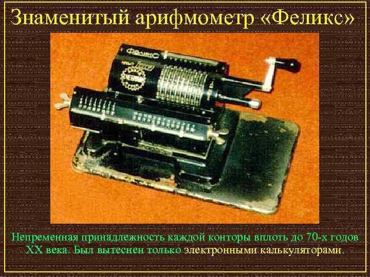 Знаменитый арифмометр «Феликс» Непременная принадлежность каждой конторы вплоть до 70 -х годов  XX