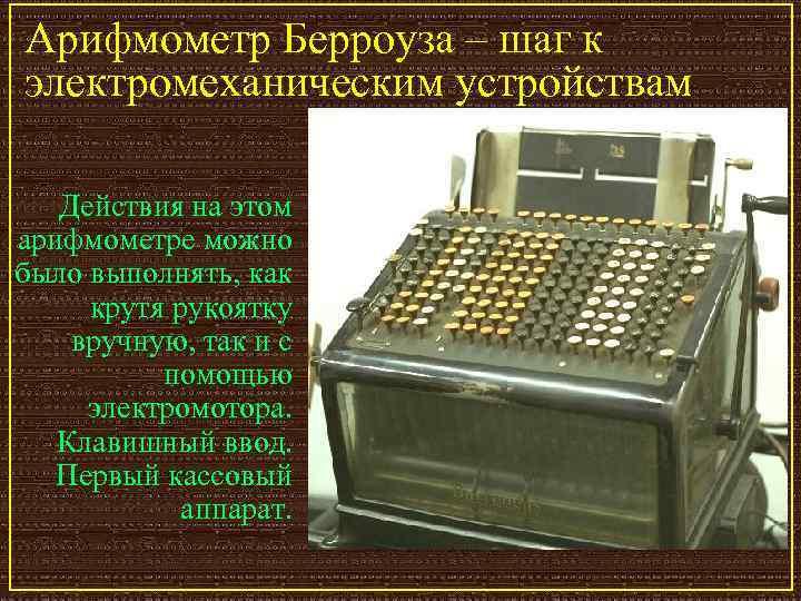 Арифмометр Берроуза – шаг к электромеханическим устройствам Действия на этом арифмометре можно было выполнять,